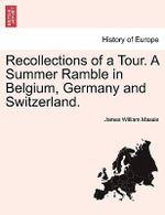 Recollections of a Tour. a Summer Ramble in Belgium, Germany and Switzerland. - James William Massie