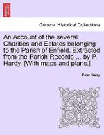 An Account of the Several Charities and Estates Belonging to the Parish of Enfield. Extracted from the Parish Records ... by P. Hardy. [With Maps and Plans.] - Peter Hardy