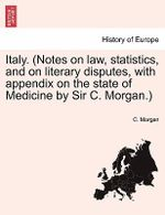 Italy. (Notes on Law, Statistics, and on Literary Disputes, with Appendix on the State of Medicine by Sir C. Morgan.) - C Morgan
