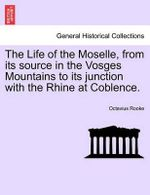 The Life of the Moselle, from Its Source in the Vosges Mountains to Its Junction with the Rhine at Coblence. - Octavius Rooke
