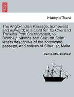 The Anglo-Indian Passage, Homeward and Outward; Or a Card for the Overland Traveller from Southampton, to Bombay, Madras and Calcutta. with Letters Descriptive of the Homeward Passage, and Notices of Gibraltar, Malta. - David Lester Richardson