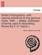 British Petrography : With Special Reference to the Igneous Rocks. with ... Plates. (Glossary of Terms Used in Describing Rocks by F. H. Hatch.). - Jethro Justinian Harris Teall