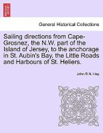 Sailing Directions from Cape-Grosnez, the N.W. Part of the Island of Jersey, to the Anchorage in St. Aubin's Bay, the Little Roads and Harbours of St. Heliers. - John R N Hay