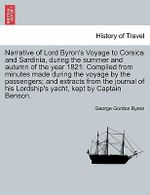 Narrative of Lord Byron's Voyage to Corsica and Sardinia, During the Summer and Autumn of the Year 1821. Compiled from Minutes Made During the Voyage - Lord George Gordon Byron