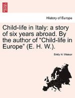 Child-Life in Italy : A Story of Six Years Abroad. by the Author of