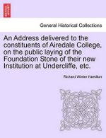 An Address Delivered to the Constituents of Airedale College, on the Public Laying of the Foundation Stone of Their New Institution at Undercliffe, Etc. - Richard Winter Hamilton