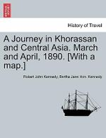 A Journey in Khorassan and Central Asia. March and April, 1890. [With a Map.] - Robert John Kennedy