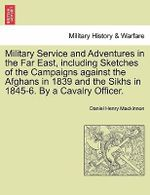 Military Service and Adventures in the Far East, Including Sketches of the Campaigns Against the Afghans in 1839 and the Sikhs in 1845-6. by a Cavalry Officer. - Daniel Henry MacKinnon