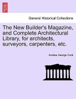 The New Builder's Magazine, and Complete Architectural Library, for Architects, Surveyors, Carpenters, Etc. - Andrew George Cook