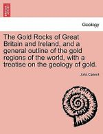 The Gold Rocks of Great Britain and Ireland, and a General Outline of the Gold Regions of the World, with a Treatise on the Geology of Gold. - John Calvert