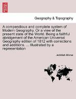 A Compendious and Complete System of Modern Geography. or a View of the Present State of the World. Being a Faithful Abridgement of the American Universal Geography Edition of 1812 with Corrections and Additions. ... Illustrated by a Representation - Jedidiah Morse