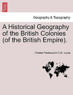 A Historical Geography of the British Colonies (of the British Empire). - Charles Prestwood K C B Lucas