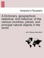 A Dictionary, Geographical, Statistical, and Historical, of the Various Countries, Places, and Principal Natural Objects in the World. - John Ramsay MacCulloch