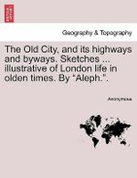 The Old City, and Its Highways and Byways. Sketches ... Illustrative of London Life in Olden Times. by
