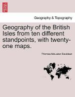Geography of the British Isles from Ten Different Standpoints, with Twenty-One Maps. - Thomas McLaren Davidson