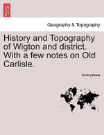 History and Topography of Wigton and District. with a Few Notes on Old Carlisle. - Anonymous