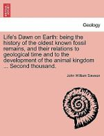 Life's Dawn on Earth : Being the History of the Oldest Known Fossil Remains, and Their Relations to Geological Time and to the Development of the Animal Kingdom ... Second Thousand. - John William Dawson