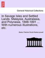 In Savage Isles and Settled Lands. Malaysia, Australasia, and Polynesia, 1888-1891 ... with Numerous Illustrations, Etc. - Baden Fletcher Smyth Baden-Powell