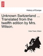 Unknown Switzerland ... Translated from the Twelfth Edition by Mrs. Wilson. - Victor Tissot