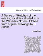 A Series of Sketches of the Existing Localities Alluded to in the Waverley Novels. Etched from Original Drawings by J. Skene. - James Skene