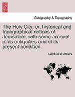 The Holy City : Or, Historical and Topographical Notices of Jerusalem; With Some Account of Its Antiquities and of Its Present Condition. - George B D Williams