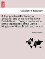A Topographical Dictionary of Scotland, and of the Islands in the British Seas ... Being a Continuation of the Topography of the United Kingdom of Great Britain and Ireland. - Nicholas Carlisle