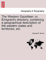 The Western Gazetteer; Or, Emigrant's Directory, Containing a Geographical Description of the Western States and Territories, Etc. - Samuel R Brown