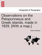 Observations on the Peloponnesus and Greek Islands, Made in 1829. [With a Map.] - Rufus Anderson