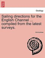 Sailing Directions for the English Channel ... Compiled from the Latest Surveys. - Anonymous