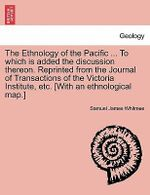 The Ethnology of the Pacific ... to Which Is Added the Discussion Thereon. Reprinted from the Journal of Transactions of the Victoria Institute, Etc. [With an Ethnological Map.] - Samuel James Whitmee
