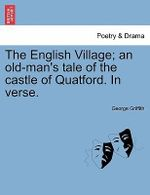 The English Village; An Old-Man's Tale of the Castle of Quatford. in Verse. - George Griffith
