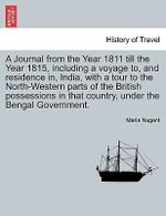A Journal from the Year 1811 Till the Year 1815, Including a Voyage To, and Residence In, India, with a Tour to the North-Western Parts of the Briti - Maria Nugent