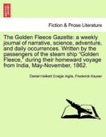 The Golden Fleece Gazette : A Weekly Journal of Narrative, Science, Adventure, and Daily Occurrences. Written by the Passengers of the Steam Ship Golden Fleece, During Their Homeward Voyage from India, May-November, 1862. - Daniel Halkett Craigie Inglis