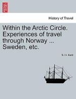 Within the Arctic Circle. Experiences of Travel Through Norway ... Sweden, Etc. Volume II. - S H Kent