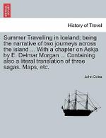 Summer Travelling in Iceland; Being the Narrative of Two Journeys Across the Island ... with a Chapter on Askja by E. Delmar Morgan ... Containing Also a Literal Translation of Three Sagas. Maps, Etc. - John Coles