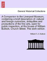 A Companion to the Liverpool Museum, Containing a Brief Description Of. Natural and Foreign Curiosities, Antiquities and Productions of the Fine Arts, Open for Public Inspection. at the House of William Bullock, Church Street. the Sixth Edition. - William F L S Bullock
