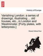 Vanishing London : A Series of Drawings, Illustrating ... Old Houses, Etc., in London and Westminster. [Forty Plates, with Letterpress.] - Roland Wilmot Paul