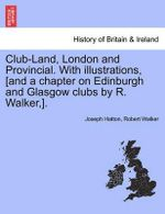 Club-Land, London and Provincial. with Illustrations, [And a Chapter on Edinburgh and Glasgow Clubs by R. Walker, ]. - Joseph Hatton