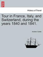 Tour in France, Italy, and Switzerland, During the Years 1840 and 1841. - Andrew Clarke