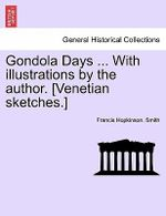 Gondola Days ... with Illustrations by the Author. [Venetian Sketches.] - Francis Hopkinson Smith