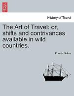 The Art of Travel : Or, Shifts and Contrivances Available in Wild Countries. - Francis Galton