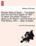Modern State of Spain ... Translated from the Last Paris Edition of 1807 ... to Which Are Added, Essays on Spain by M. Peyron, and the Book of Post Roads. with ... Atlas of Plates. - Jean Franc Bourgoing