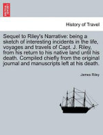 Sequel to Riley's Narrative : Being a Sketch of Interesting Incidents in the Life, Voyages and Travels of Capt. J. Riley, from His Return to His Native Land Until His Death. Compiled Chiefly from the Original Journal and Manuscripts Left at His Death. - James Riley