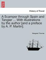 A Scamper Through Spain and Tangier ... with Illustrations by the Author [And a Preface by A. P. Martin]. - Dr Margaret Thomas