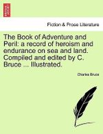 The Book of Adventure and Peril : A Record of Heroism and Endurance on Sea and Land. Compiled and Edited by C. Bruce ... Illustrated. - Sir Charles Bruce