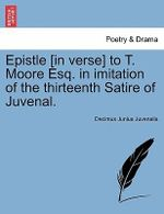 Epistle [In Verse] to T. Moore Esq. in Imitation of the Thirteenth Satire of Juvenal. - Decimus Junius Juvenalis Juvenal