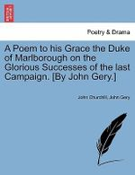A Poem to His Grace the Duke of Marlborough on the Glorious Successes of the Last Campaign. [By John Gery.] - John Churchill