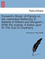 Pynsent's Ghost : (A Parody on the Celebrated Ballad [By D. Mallett] of William and Margaret.) [With the Original. a Satire Upon W. Pitt - Anonymous