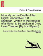 Monody on the Death of the Right Honourable R. B. Sheridan, Written at the Request of a Friend, to Be Spoken at Drury Lane Theatre. [By Lord Byron.] - Lord George Gordon Byron