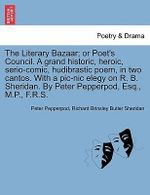 The Literary Bazaar; Or Poet's Council. a Grand Historic, Heroic, Serio-Comic, Hudibrastic Poem, in Two Cantos. with a PIC-Nic Elegy on R. B. Sheridan. by Peter Pepperpod, Esq., M.P., F.R.S. - Peter Pepperpod